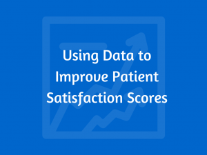 Using Data to Improve Patient Satisfaction Scores