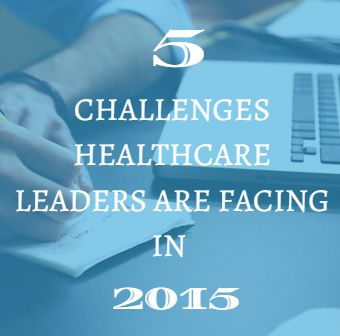 The 5 Biggest Challenges Healthcare Leaders are Facing in 2015