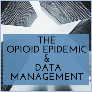 The Opioid Epidemic & the Importance of Data Management